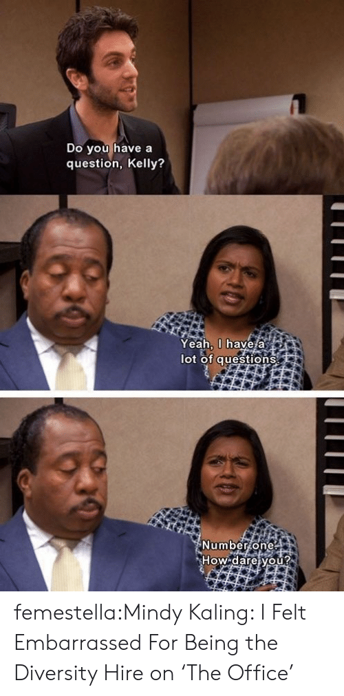 Target, The Office, and Tumblr: Do you have a  question, Kelly?  Yeah, 0 have a  lot of questions  Number one  How dare you?  ** ** femestella:Mindy Kaling: I Felt Embarrassed For Being the Diversity Hire on 'The Office'