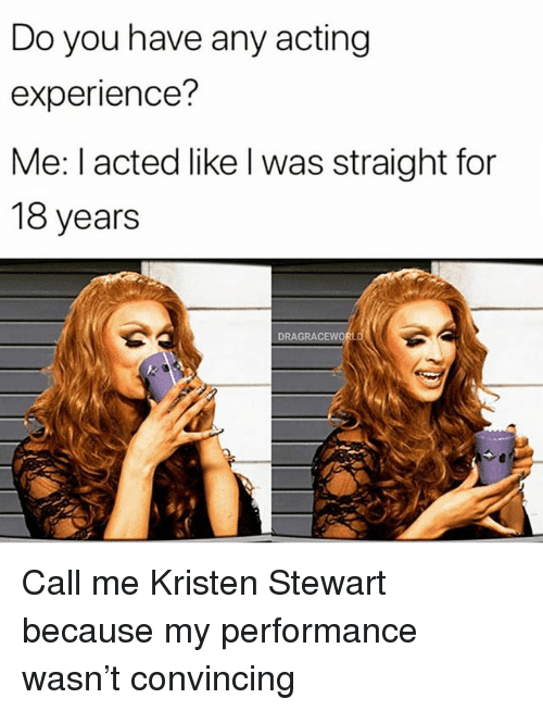 Kristen Stewart: Do you have any acting  experience?  Me: l acted like l was straight for  18 years  DRAGRAC Call me Kristen Stewart because my performance wasn't convincing