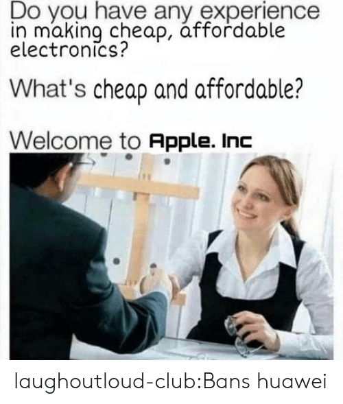 Apple, Club, and Target: Do you have any experience  in making cheap, áffordable  electronics?  What's cheap and affordable?  Welcome to Apple. Inc laughoutloud-club:Bans huawei