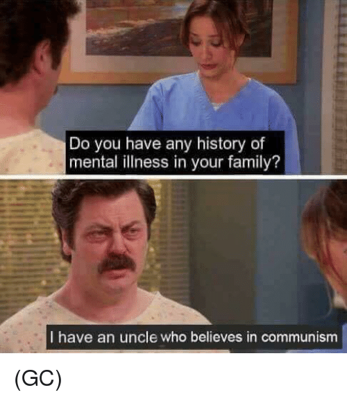 Family, Memes, and History: Do you have any history of  mental illness in your family?  I have an uncle who believes in communism (GC)