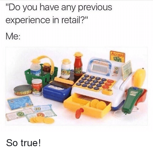 """Memes, True, and Experience: """"Do you have any previous  experience in retail?""""  Me: So true!"""