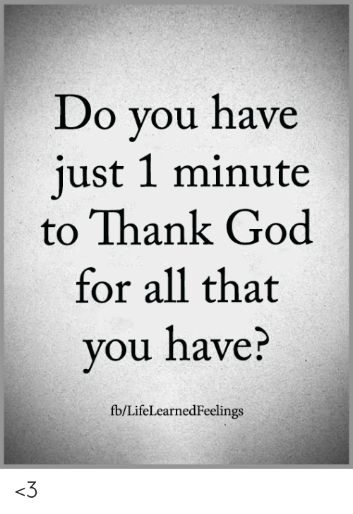 God, Memes, and All That: Do you have  just 1 minute  to Thank God  for all that  you have?  fb/LifeLearnedFeelings <3