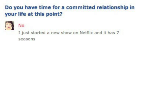 Life, Netflix, and Time: Do you have time for a committed relationship in  your life at this point?  No  I just started a new show on Netflix and it has 7  seasons