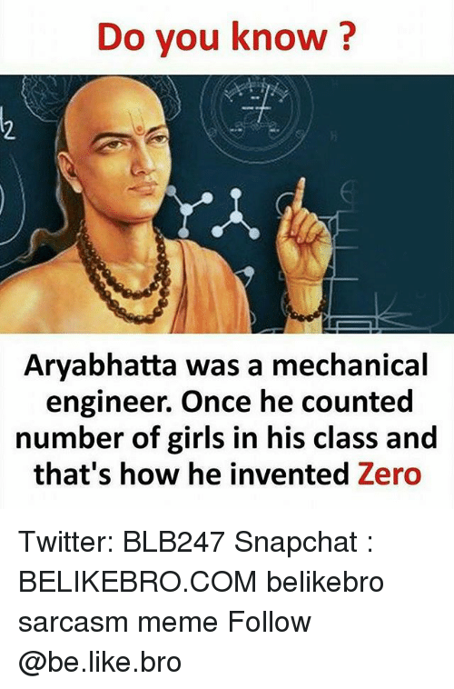 Be Like, Girls, and Meme: Do you know?  Aryabhatta was a mechanical  engineer. Once he counted  number of girls in his class and  that's how he invented Zero Twitter: BLB247 Snapchat : BELIKEBRO.COM belikebro sarcasm meme Follow @be.like.bro