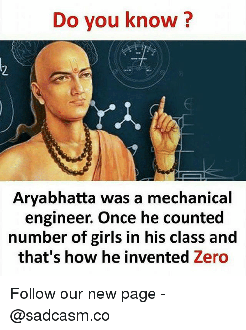Girls, Memes, and Zero: Do you know?  Aryabhatta was a mechanical  engineer. Once he counted  number of girls in his class and  that's how he invented Zero Follow our new page - @sadcasm.co