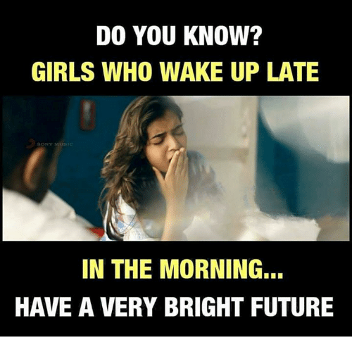 Bright Future: DO YOU KNOW?  GIRLS WHO WAKE UP LATE  SONS  IN THE MORNING...  HAVE A VERY BRIGHT FUTURE