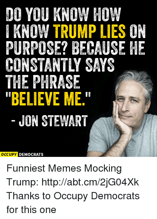 """Jon Stewart: DO YOU KNOW HOW  I KNOW TRUMP LIES ON  PURPOSE? BECAUSE HE  THE PHRASE  """"BELIEVE ME.""""  JON STEWART  OCCUPY DEMOCRATS Funniest Memes Mocking Trump: http://abt.cm/2jG04Xk  Thanks to Occupy Democrats for this one"""
