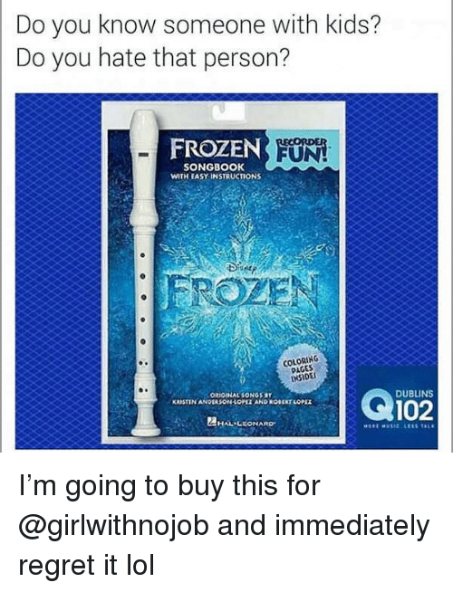 Coloring Pages: Do you know someone with kids?  Do you hate that person?  FROZEN  UN  SONGBOOK  WITH EASY INSTRUCTIONS  COLORING  PAGES  INSIDE  ORIGINAL SONGS BY  KRUSTIN ANDEASON LOPLE AND ROBERT LOPE  102  DUBLINS  HAL-LEONARD I'm going to buy this for @girlwithnojob and immediately regret it lol