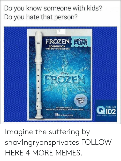 Coloring Pages: Do you know someone with kids?  Do you hate that person?  FROZEN FUN!  RECORDER  SONGBOOK  WITH EASY INSTRUCTIONS  FROZEN  COLORING  PAGES  INSIDE  Q102  ORIOINAL SONOS BY  KRISTIN ANDERSON-LOPIZ AND ROUEKT LOPEZ  DUBLINS  2HAL LEONARD  MORE MUSIC LESS TAL Imagine the suffering by shav1ngryansprivates FOLLOW HERE 4 MORE MEMES.