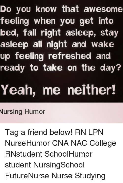 nursing humor: Do you know that awesome  feeling when you get into  bed, fall right asleep, stay  asleep all night and wake  up feeling refreshed and  ready to take on the day?  Yeah, me neither!  Nursing Humor Tag a friend below! RN LPN NurseHumor CNA NAC College RNstudent SchoolHumor student NursingSchool FutureNurse Nurse Studying