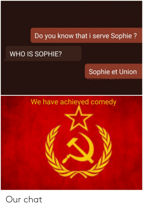 union: Do you know that i serve Sophie?  WHO IS SOPHIE?  Sophie et Union  We have achieyed comedy Our chat