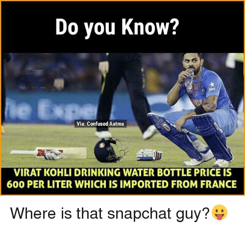 literate: Do you know?  Via: Confused Aatma  VIRAT KOHLI DRINKING WATER BOTTLE PRICE IS  600 PER LITER WHICH IS IMPORTED FROM FRANCE Where is that snapchat guy?😛