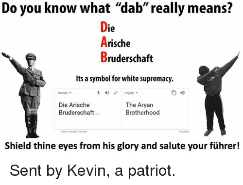 "Google, Memes, and White: Do you know what ""dab"" really means?  ie  Arische  Bruderschaft  Its a symbol for white supremacy.  4)  04)  German  English.  Die Arische  Bruderschaft  The Aryan  Brotherhood  ter  Open in Google Trenalat  Shield thine eyes from his glory and salute your führer! Sent by Kevin, a patriot."