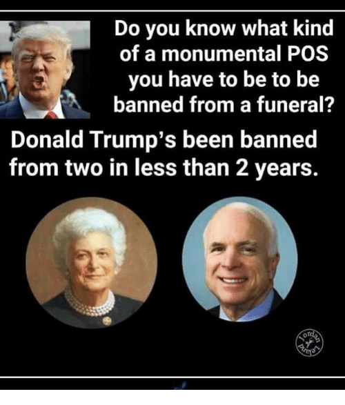 Donald Trumps: Do you know what kind  of a monumental POS  you have to be to be  banned from a funeral?  Donald Trump's been banned  from two in less than 2 years.