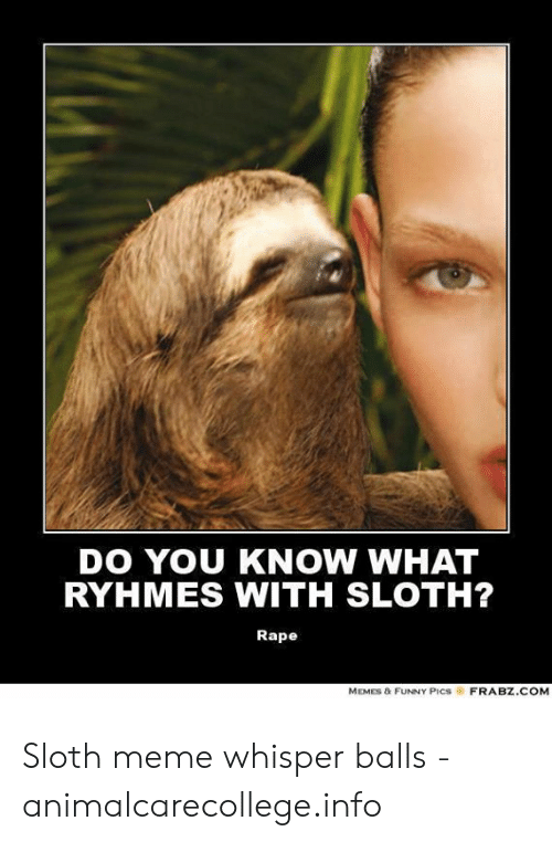 DO YOU KNOW WHAT RYHMES WITH SLOTH? Rape MEMES & FUNNY PICS