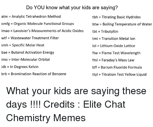 ♂: Do YOU know what your kids are saying?  atm = Analytic Tetrahedron Method  omfg-Organic Molecule Functional Groups  lmao = Lavoisier's Measurements of Acidic Oxides  wtf -Wastewater Treatment Filter  smh = Specific Molar Heat  bae - Butanol Activation Energy  imo = Inter-Molecular Orbital  idk = In Degrees Kelvin  brb-Bromination Reaction of Benzene  tbh = Titrating Basic Hydrides  btw-Boiling Temperature of water  tbt = Tributyltin  tmi = Transition Metal Ion  101 = Lithium Oxide Lattice  ftw = Flame Test wavelength  fml = Faraday's Mass Law  bffs Barium Fluoride Formula  ttyl = Titration Test Yellow Liquid What your kids are saying these days !!!!   Credits : Elite Chat Chemistry Memes