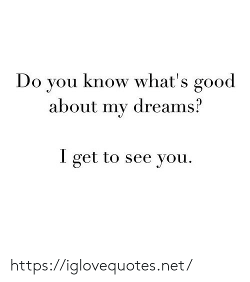Good, Dreams, and Net: Do you know what's good  about my dreams?  I get to see you https://iglovequotes.net/