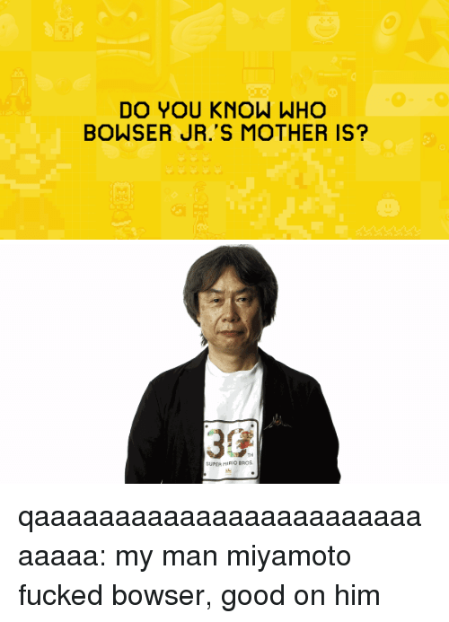 mario bros: DO YOU KNOW WHO  BOWSER JR.'S MOTHER IS?   30  TH  SUPIR MARIO BROS qaaaaaaaaaaaaaaaaaaaaaaaaaaaaa: my man miyamoto fucked bowser, good on him