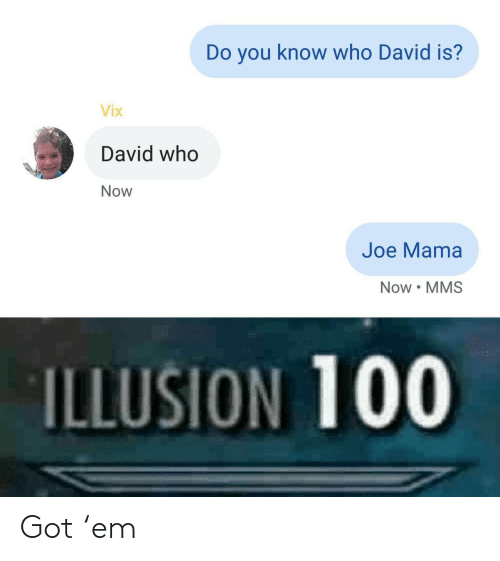 you-know-who: Do you know who David is?  Vix  David who  Now  Joe Mama  Now MMS  ILLUSION 100 Got 'em