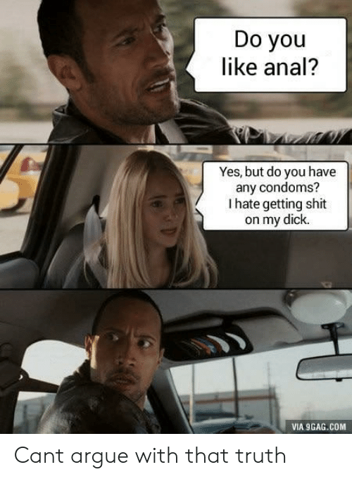 9gag, Arguing, and Shit: Do you  like anal'?  Yes, but do you have  any condoms?  I hate getting shit  on my dick.  VIA 9GAG.COM Cant argue with that truth