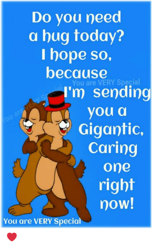 Memes, Today, and Hope: Do you need  a hug today?  I hope so,  because  You are VERY Special  I'm sending  youa  Gigantic.  Caring  one  right  now!  You are VERY Specia ❤