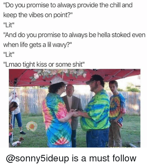 """Chill, Life, and Lit: """"Do you promise to always provide the chill and  keep the vibes on point?""""  """"Lit""""  And do you promise to always be hella stoked even  when life gets a lil wavy?""""  Lit  """"Lmao tight kiss or some shit"""" @sonny5ideup is a must follow"""