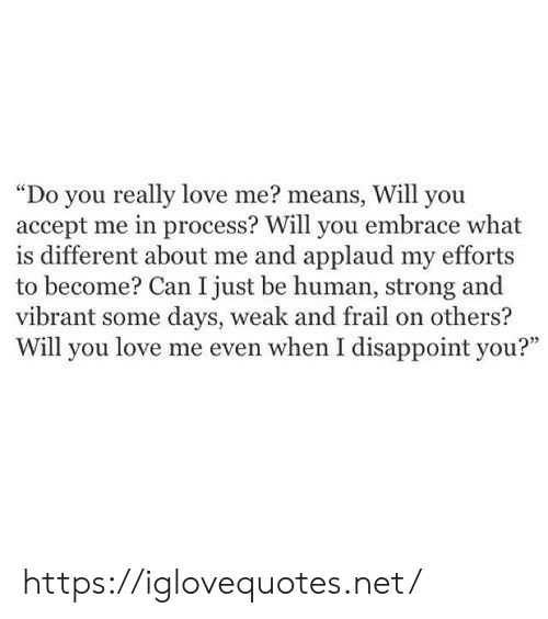"Love, What Is, and Strong: ""Do you really love me? means, Will you  accept me in process? Will you embrace what  is different about me and applaud my efforts  to become? Can I just be human, strong and  vibrant some days, weak and frail on others?  Will you love me even when I disappoint you?"" https://iglovequotes.net/"
