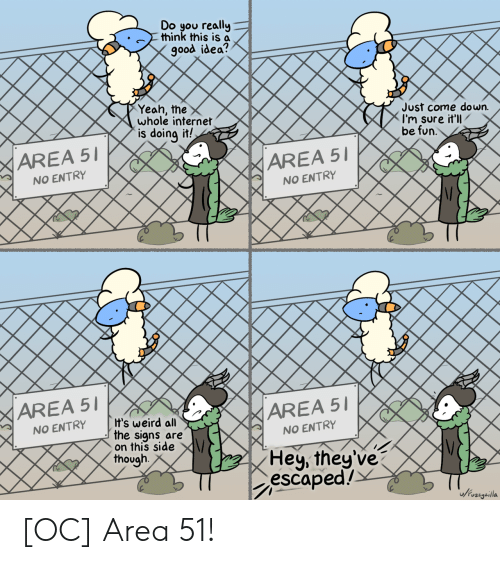 Escaped: Do you really  think this is a  good idea?  Yeah, the  whole internet  is doing it!  Just come down.  I'm sure it'll  be fun.  AREA 51  AREA 51  NO ENTRY  NO ENTRY  AREA 51  AREA 51  It's weird all  the signs are  on this side  though  NO ENTRY  NO ENTRY  Hey, they've  escaped!  Jivzigailla [OC] Area 51!