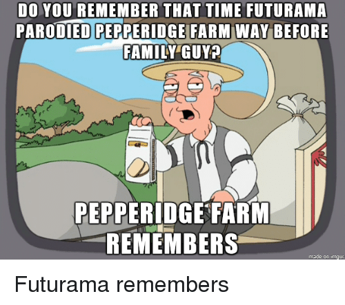 Family, Family Guy, and Futurama: DO YOU REMEMBER THAT TIME FUTURAMA  PARODIED PEPPERIDGEI BEFORE  FAMILY GUY  FARM WAY  PEPPERIDGE FARIM  REMEMBERS  made on imgur Futurama remembers