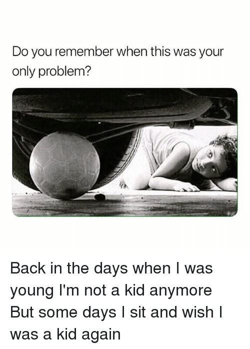 Memes, Back, and 🤖: Do you remember when this was your  only problem? Back in the days when I was young I'm not a kid anymore But some days I sit and wish I was a kid again