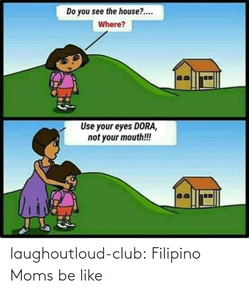 mouth: Do you see the house?.  Where?  Use your eyes DORA,  not your mouth!! laughoutloud-club:  Filipino Moms be like