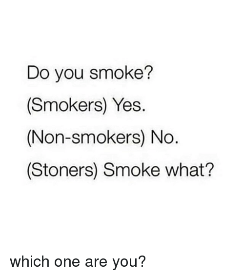 Stoners: Do you smoke?  (Smokers) Yes.  (Non-smokers) No  (Stoners) Smoke what? which one are you?