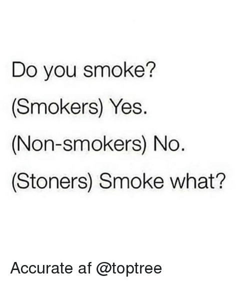 Stoners: Do you smoke?  (Smokers) Yes.  (Non-smokers) No  (Stoners) Smoke what? Accurate af @toptree