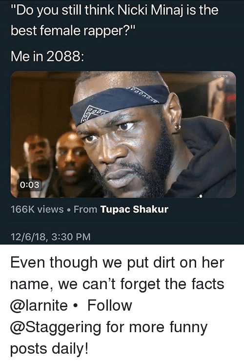 """Tupac: """"Do you still think Nicki Minaj is the  best female rapper?""""  Me in 2088:  0:03  166K views. From Tupac Shakur  12/6/18, 3:30 PM Even though we put dirt on her name, we can't forget the facts @larnite • ➫➫➫ Follow @Staggering for more funny posts daily!"""