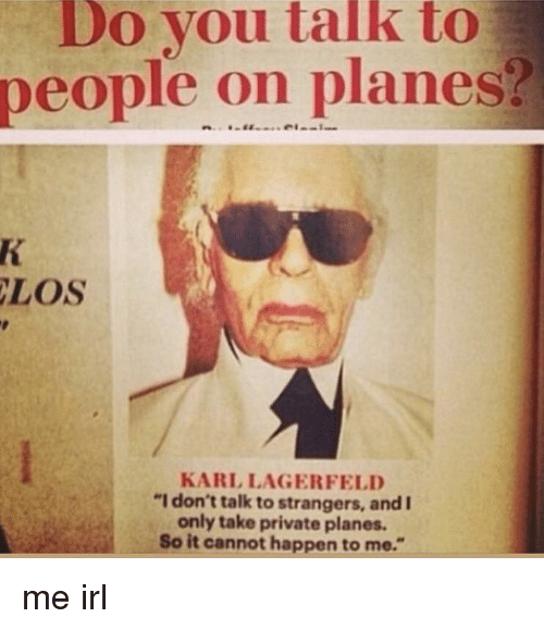 """karl lagerfeld: Do you talk to  people on planes?  LOS  KARL LAGERFELD  """"I don't talk to strangers, and I  only take private planes.  So it cannot happen to me."""""""