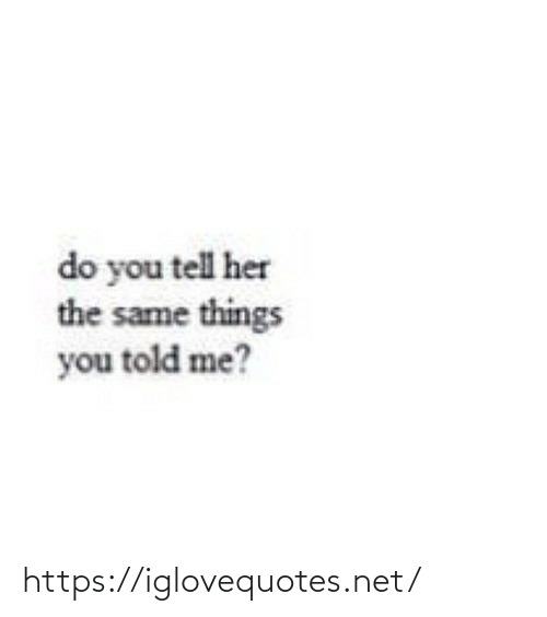 Told: do you tell her  the same things  you told me? https://iglovequotes.net/