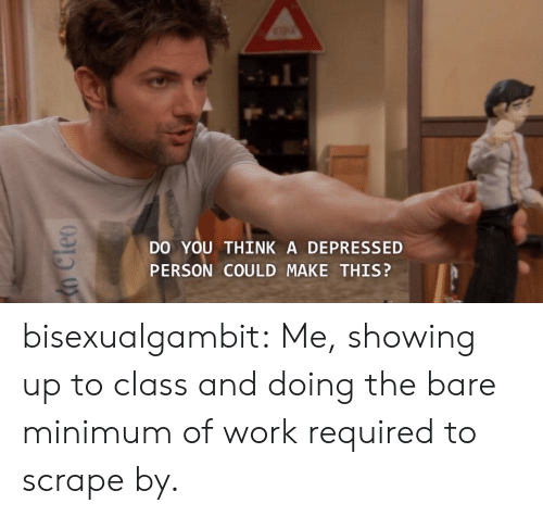 Tumblr, Work, and Blog: DO YOU THINK A DEPRESSED  PERSON COULD MAKE THIS? bisexualgambit:  Me, showing up to class and doing the bare minimum of work required to scrape by.