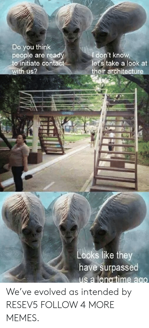 initiate: Do you think  people are ready  to initiate contact  with us?  I don't know,  let's take a look at  their architecture  Looks like they  have surpassed  us a long time ago We've evolved as intended by RESEV5 FOLLOW 4 MORE MEMES.