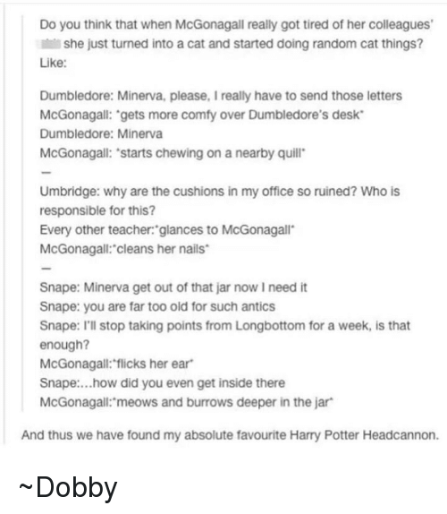 Antic: Do you think that when McGonagall really got tired of her colleagues'  Il she just turned into a cat and started doing random cat things?  Like:  Dumbledore: Minerva, please, I really have to send those letters  McGonagall: gets more comfy over Dumbledore's desk  Dumbledore: Minerva  McGonagall: 'starts chewing on a nearby quill  Umbridge: why are the cushions in my office so ruined? Who is  responsible for this?  Every other teacher: glances to McGonagall  McGonagall: cleans her nails  Snape: Minerva get out of that jar now l need it  Snape: you are far too old for such antics  Snape: I'll stop taking points from Longbottom for a week, is that  enough?  McGonagall: flicks her ear  Snape: ...how did you even get inside there  McGonagall: meows and burrows deeper in the jar  And thus we have found my absolute favourite Harry Potter Headcannon. ~Dobby