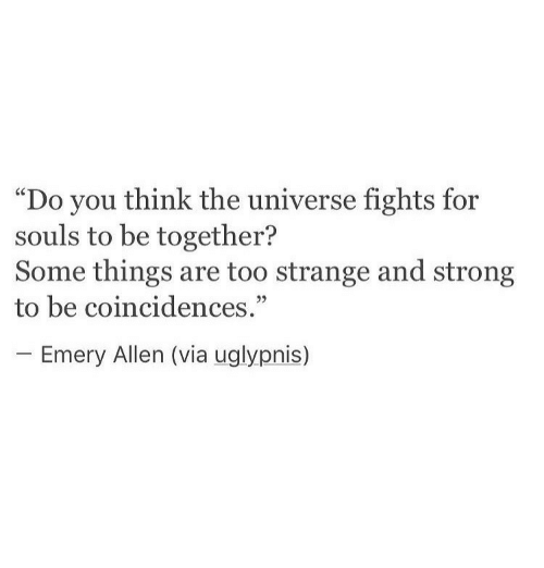 "Strong, Universe, and Via: ""Do you think the universe fights for  souls to be together?  Some things are too strange and strong  to be coincidences.""  -Emery Allen (via uglypnis)"
