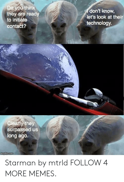 initiate: Do you think  they are ready  don't know,  let's look at their  technology  to initiate  contact?  Cleatiy they  surpassed us  long ago.  imgflip.com Starman by mtrld FOLLOW 4 MORE MEMES.