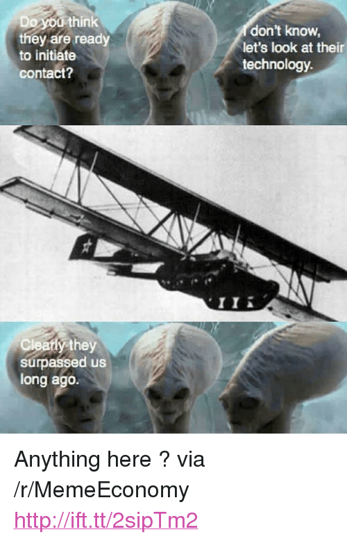 """initiate: Do you think  they are ready  to initiate  contact  don't know  let's look at their  technology  II A  Cleaty they  surpassed us  long ago. <p>Anything here ? via /r/MemeEconomy <a href=""""http://ift.tt/2sipTm2"""">http://ift.tt/2sipTm2</a></p>"""