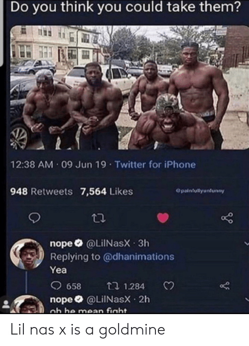 Nas: Do you think you could take them?  12:38 AM 09 Jun 19 Twitter for iPhone  948 Retweets 7,564 Likes  Opainfullyunfunny  nope @LiINasX 3h  Replying to @dhanimations  Yea  658  t 1.284  nope @LilNasX 2h  ob he mean fight. Lil nas x is a goldmine