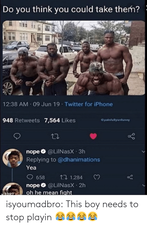 Do You Think: Do you think you could take them? -  12:38 AM 09 Jun 19 Twitter for iPhone  948 Retweets 7,564 Likes  @painfullyunfunny  nope O @LilNasX 3h  Replying to @dhanimations  Yea  O 658  nope O @LiINasX 2h  oh he mean fight  t7 1.284  1282 isyoumadbro:  This boy needs to stop playin 😂😂😂😂