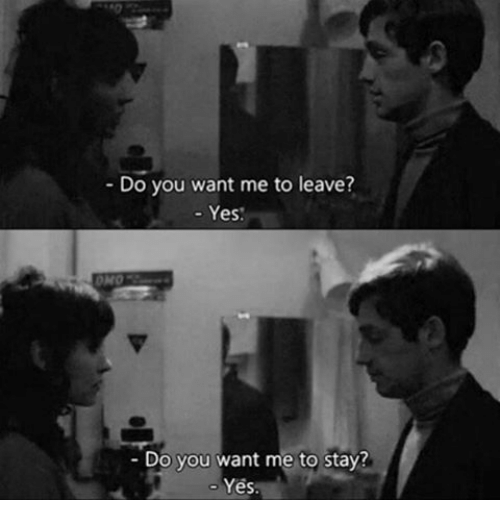 Yes, You, and Stay: Do you want me to leave?  - Yes  OMO  Do you want me to stay?  Yes.
