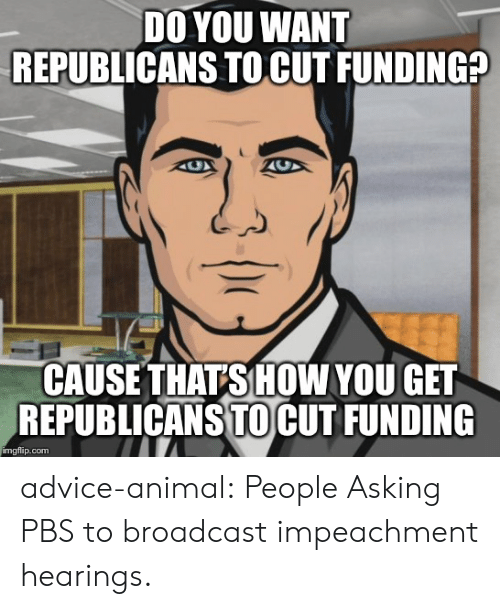 Advice Animal: DO YOU WANT  REPUBLICANS TO CUT FUNDING?  CAUSE THATS HOW YOU GET  REPUBLICANS TOCUT FUNDING  imgflip.com advice-animal:  People Asking PBS to broadcast impeachment hearings.