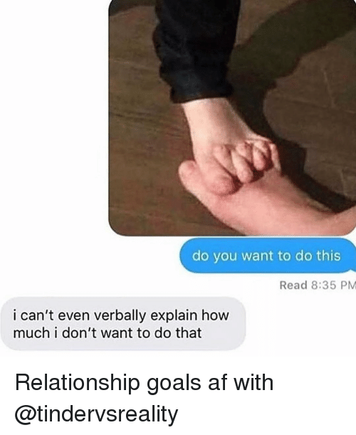 Af, Funny, and Goals: do you want to do this  Read 8:35 PM  i can't even verbally explain how  much i don't want to do that Relationship goals af with @tindervsreality