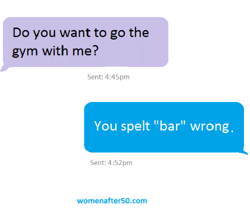 "Gym, Memes, and 🤖: Do you want to go the  gym with me?  Sent: 4:45pm  You spelt ""bar"" wrong,  Sent: 4:52pm  womenafter50.com"