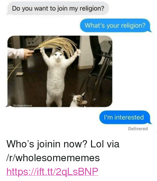 "Lol, Religion, and Who: Do you want to join my religion?  What's your religion?  Shitheadsteve  I'm interested  Delivered <p>Who's joinin now? Lol via /r/wholesomememes <a href=""https://ift.tt/2qLsBNP"">https://ift.tt/2qLsBNP</a></p>"