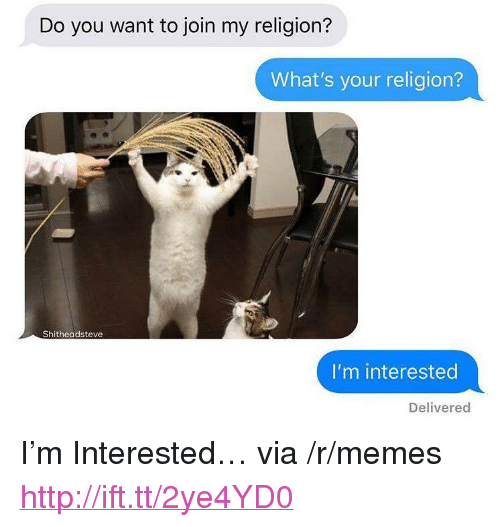 "Memes, Http, and Religion: Do you want to join my religion?  What's your religion?  Shitheadsteve  I'm interested  Delivered <p>I'm Interested… via /r/memes <a href=""http://ift.tt/2ye4YD0"">http://ift.tt/2ye4YD0</a></p>"
